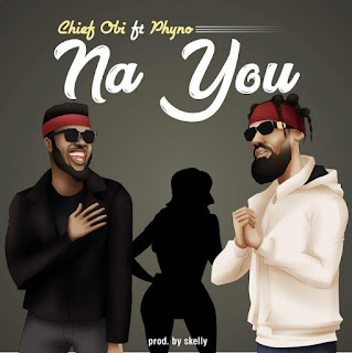 Music: Chief Obi ft Phyno – Na You