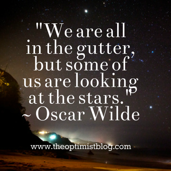 """We are all in the gutter, but some of us are looking at the stars."" ~ Oscar Wilde, Lady Windermere's Fan"