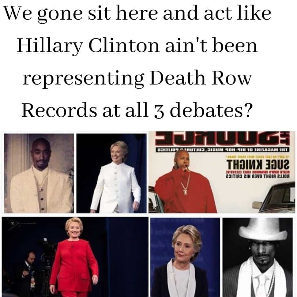 We-gone-sit-here and-act-like Hillary-Clinton ain't-been representing Death-Row Records-at-all-3 debates-The-day-of-memes