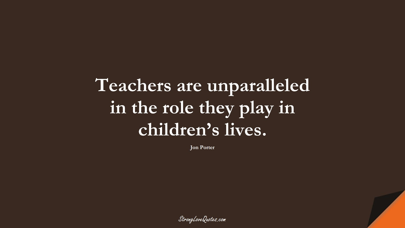 Teachers are unparalleled in the role they play in children's lives. (Jon Porter);  #EducationQuotes