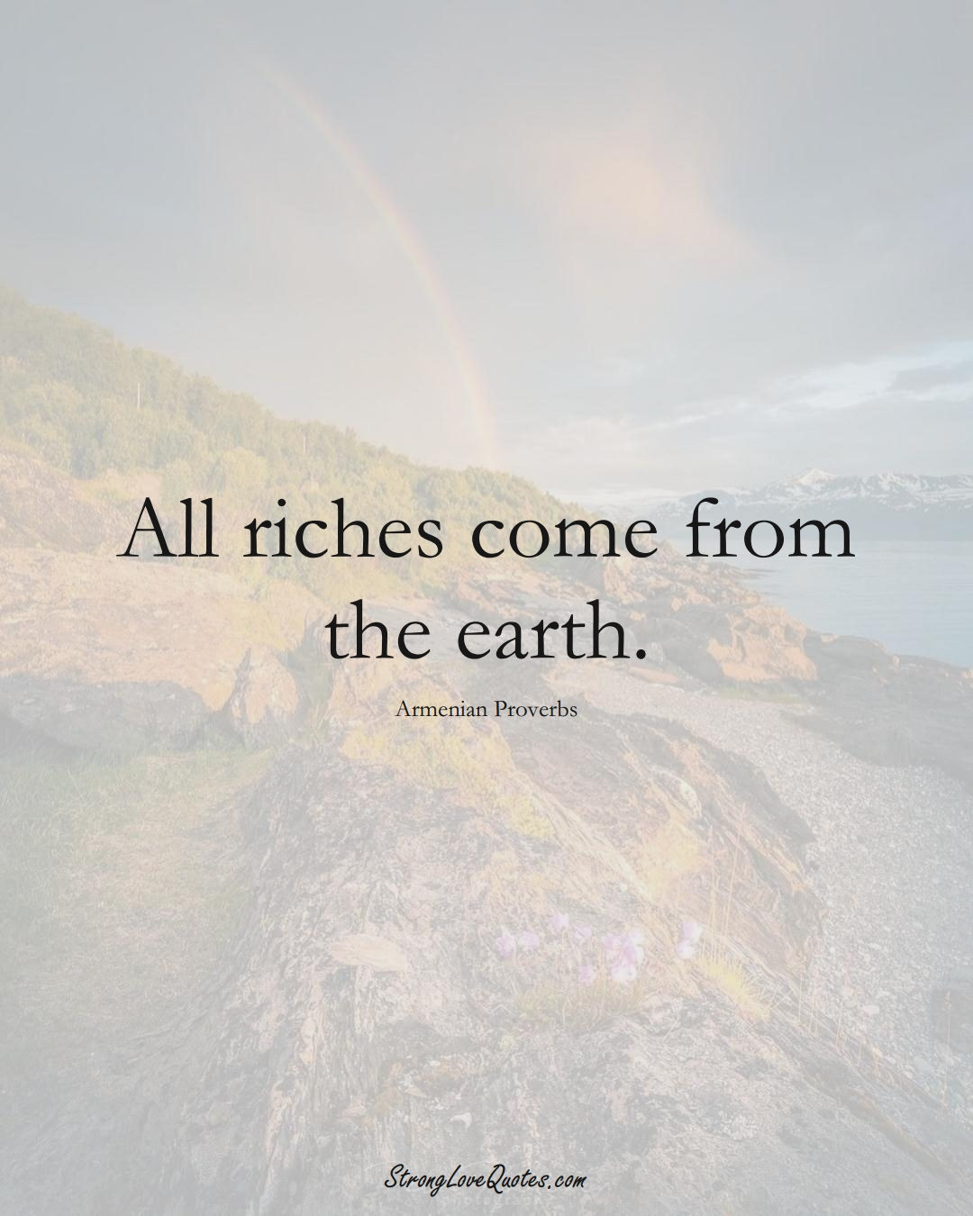 All riches come from the earth. (Armenian Sayings);  #AsianSayings