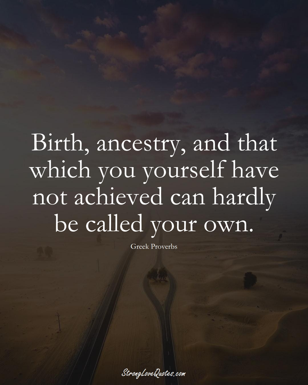 Birth, ancestry, and that which you yourself have not achieved can hardly be called your own. (Greek Sayings);  #EuropeanSayings