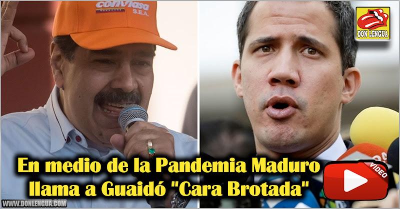 "En medio de la Pandemia maduro llama a Guaidó ""Cara Brotada"""