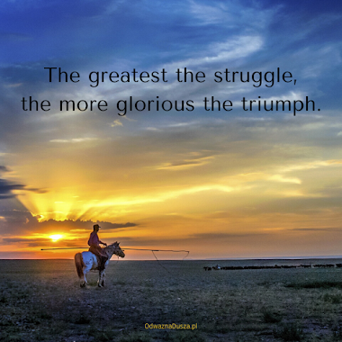 The greatest the struggle, the more glorious the triumph.