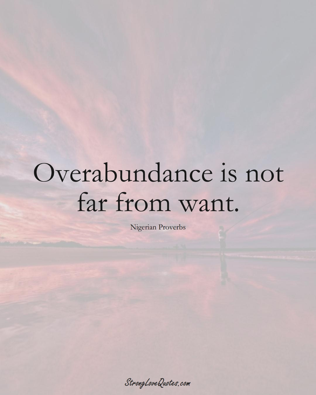 Overabundance is not far from want. (Nigerian Sayings);  #AfricanSayings