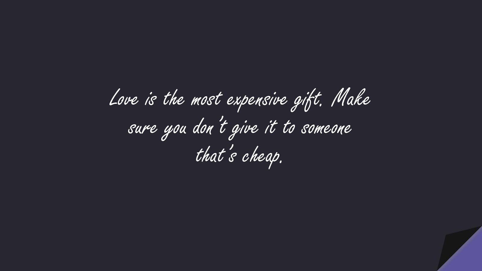 Love is the most expensive gift. Make sure you don't give it to someone that's cheap.FALSE