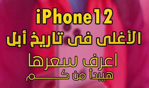 هواتف iPhone 12 المقبلة الأغلى فى تاريخ أبل (ايفون12)