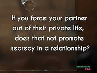 if you force your partner out of their private life, does that not promote secrecy in a relationship?