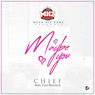 MUSIC: Chief Ft. Kue Bounce - Maybe You