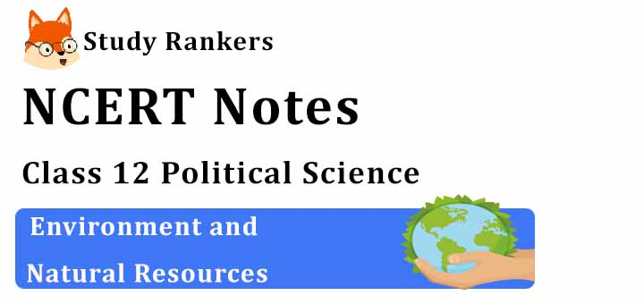 Chapter 8 Environment and Natural Resources Class 12 Political Science Notes