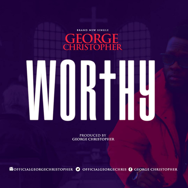 [NEW MUSIC] Mp3: WORTHY - GEORGE CHRISTOPHER || @lysm19