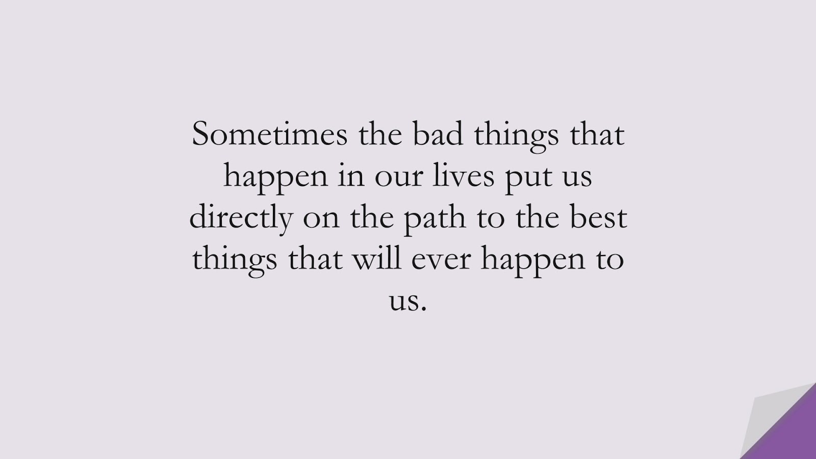 Sometimes the bad things that happen in our lives put us directly on the path to the best things that will ever happen to us.FALSE