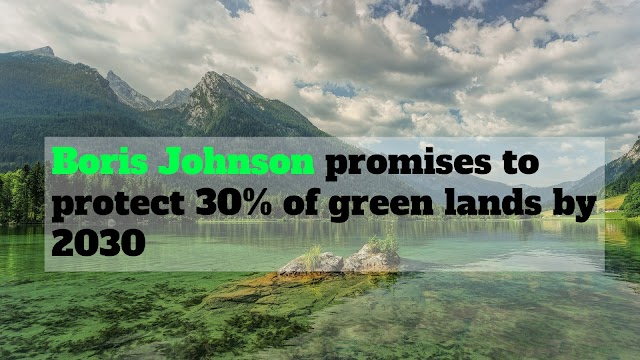 Boris Johnson promises to protect 30% of green lands by 2030