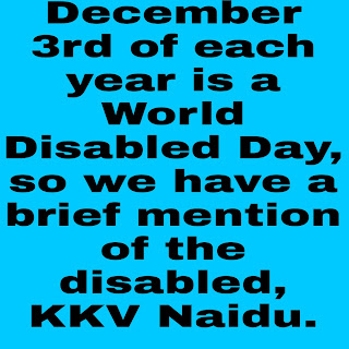 December 3rd of each year is a World Disabled Day, so we have a brief mention of the disabled, KKV Naidu.