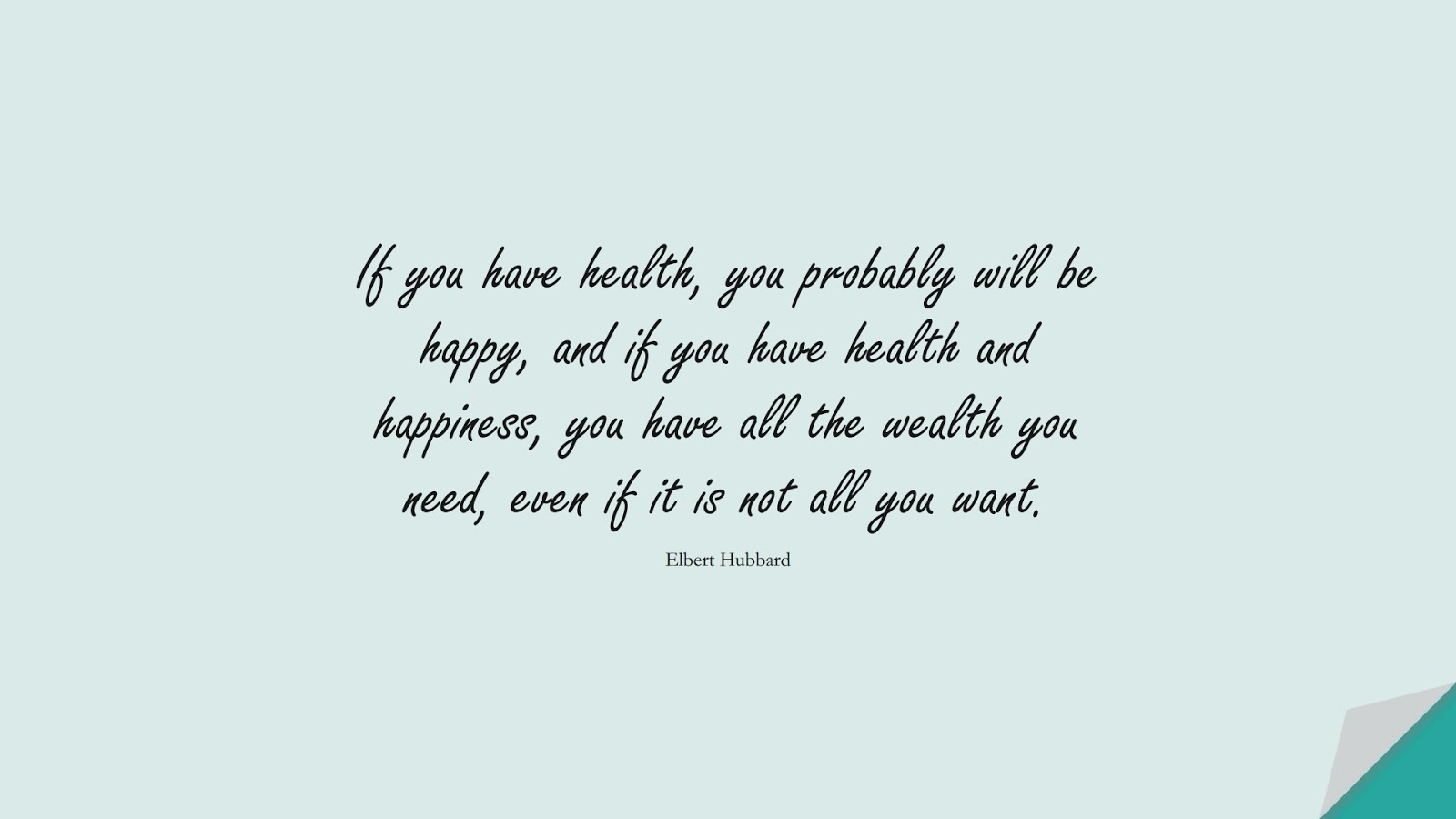 If you have health, you probably will be happy, and if you have health and happiness, you have all the wealth you need, even if it is not all you want. (Elbert Hubbard);  #HealthQuotes