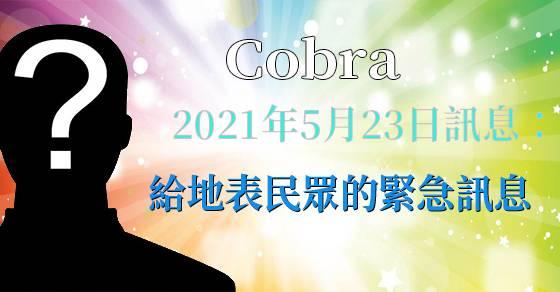[揭密者][柯博拉Cobra] 2021年5月23日訊息:給地表民眾的緊急訊息