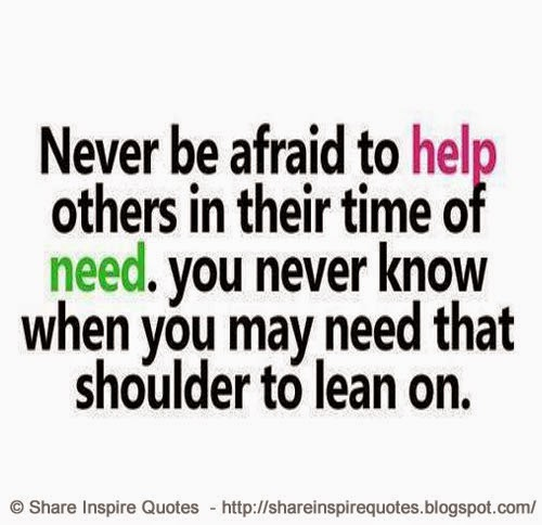 In Time Of Need Quotes: Never Be Afraid To Help Others In Their Time Of Need. You