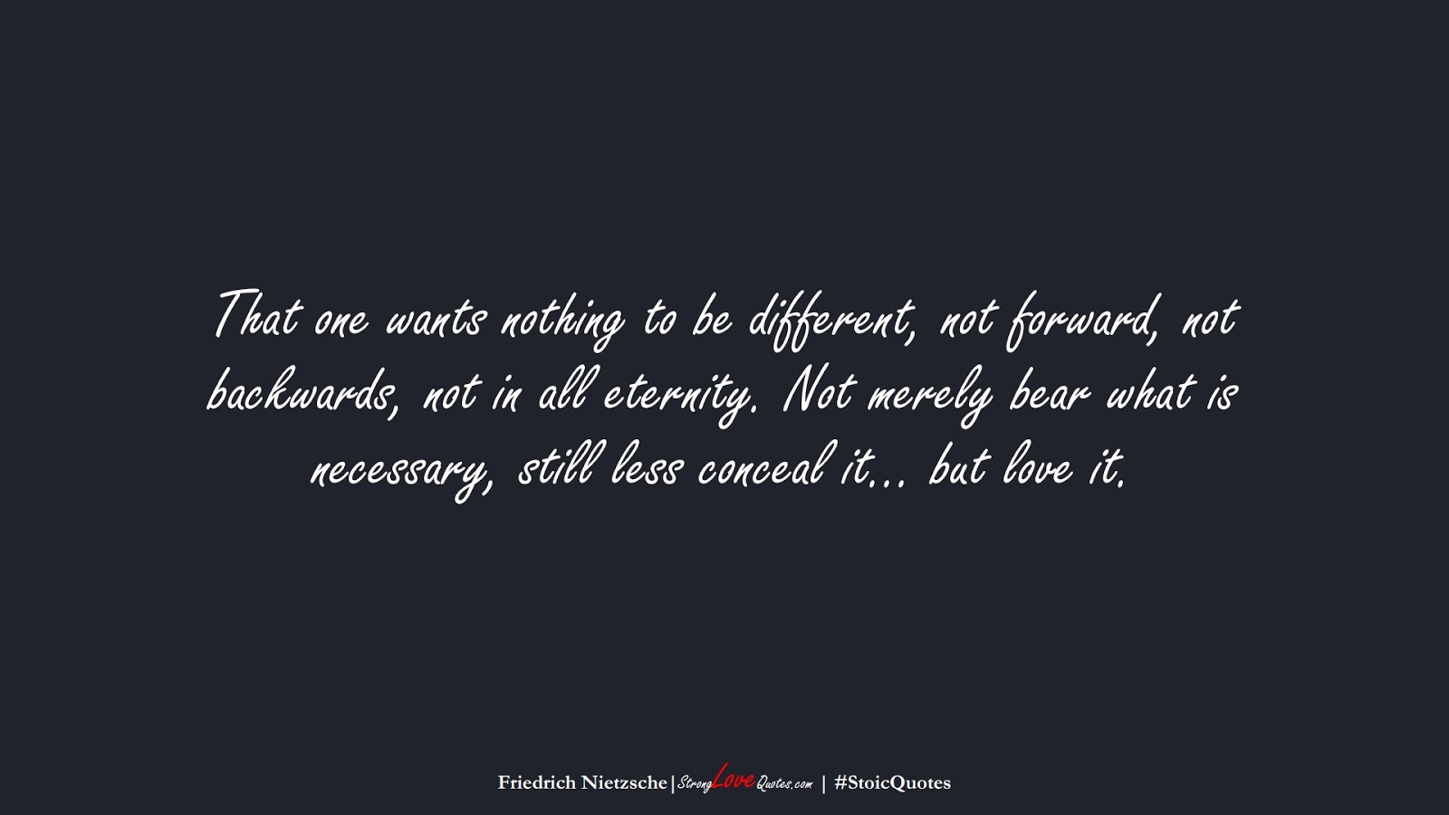 That one wants nothing to be different, not forward, not backwards, not in all eternity. Not merely bear what is necessary, still less conceal it… but love it. (Friedrich Nietzsche);  #StoicQuotes