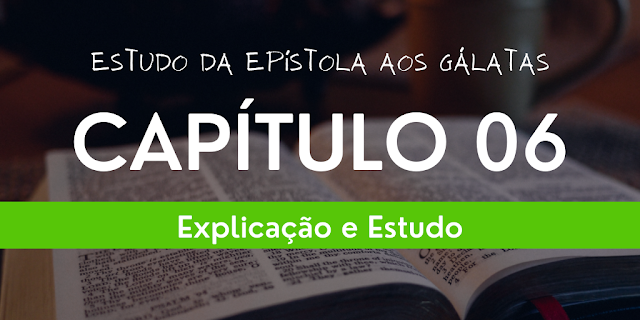Epístola aos Gálatas – CAPÍTULO 06 (Explicação/ Estudo/Esboço), estudo gálatas 6, explicação carta aos gálatas 6, esboço gálatas 6,