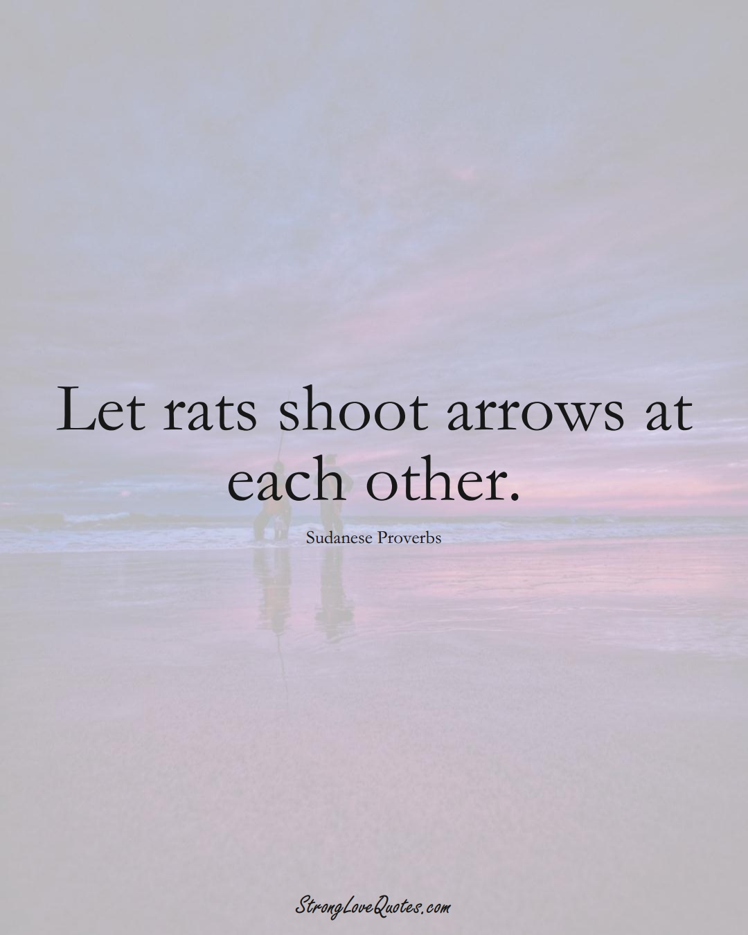 Let rats shoot arrows at each other. (Sudanese Sayings);  #AfricanSayings