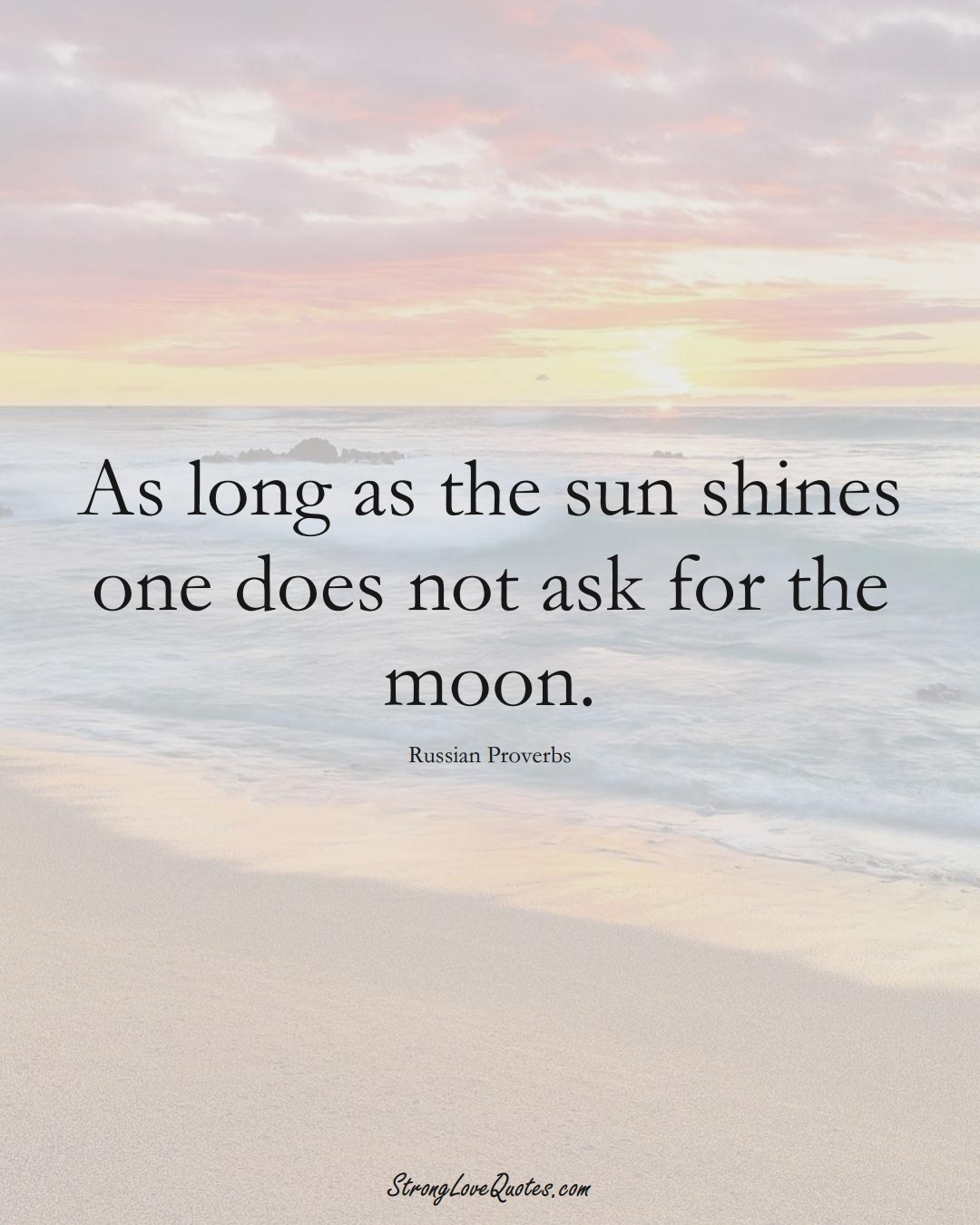 As long as the sun shines one does not ask for the moon. (Russian Sayings);  #AsianSayings