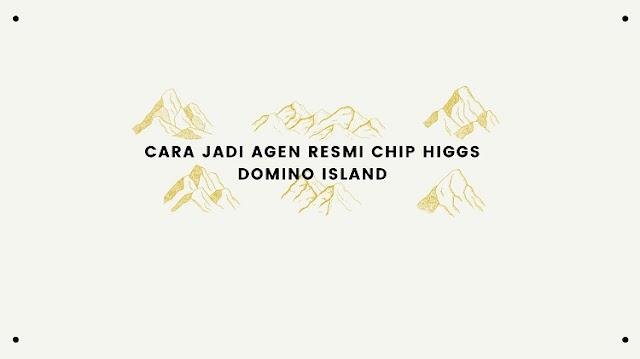 Cara Jadi Agen Resmi Chip Higgs Domino Island