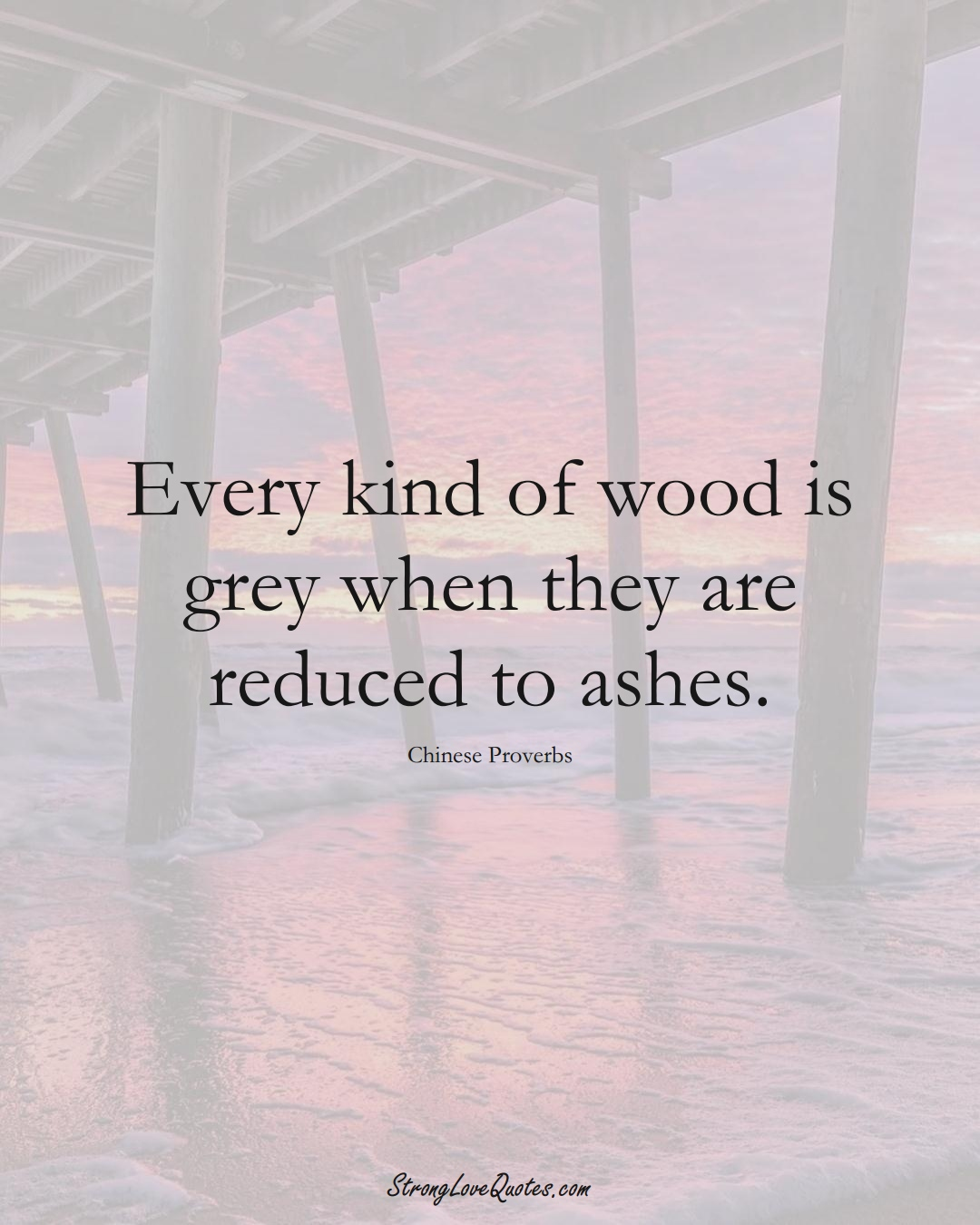 Every kind of wood is grey when they are reduced to ashes. (Chinese Sayings);  #AsianSayings