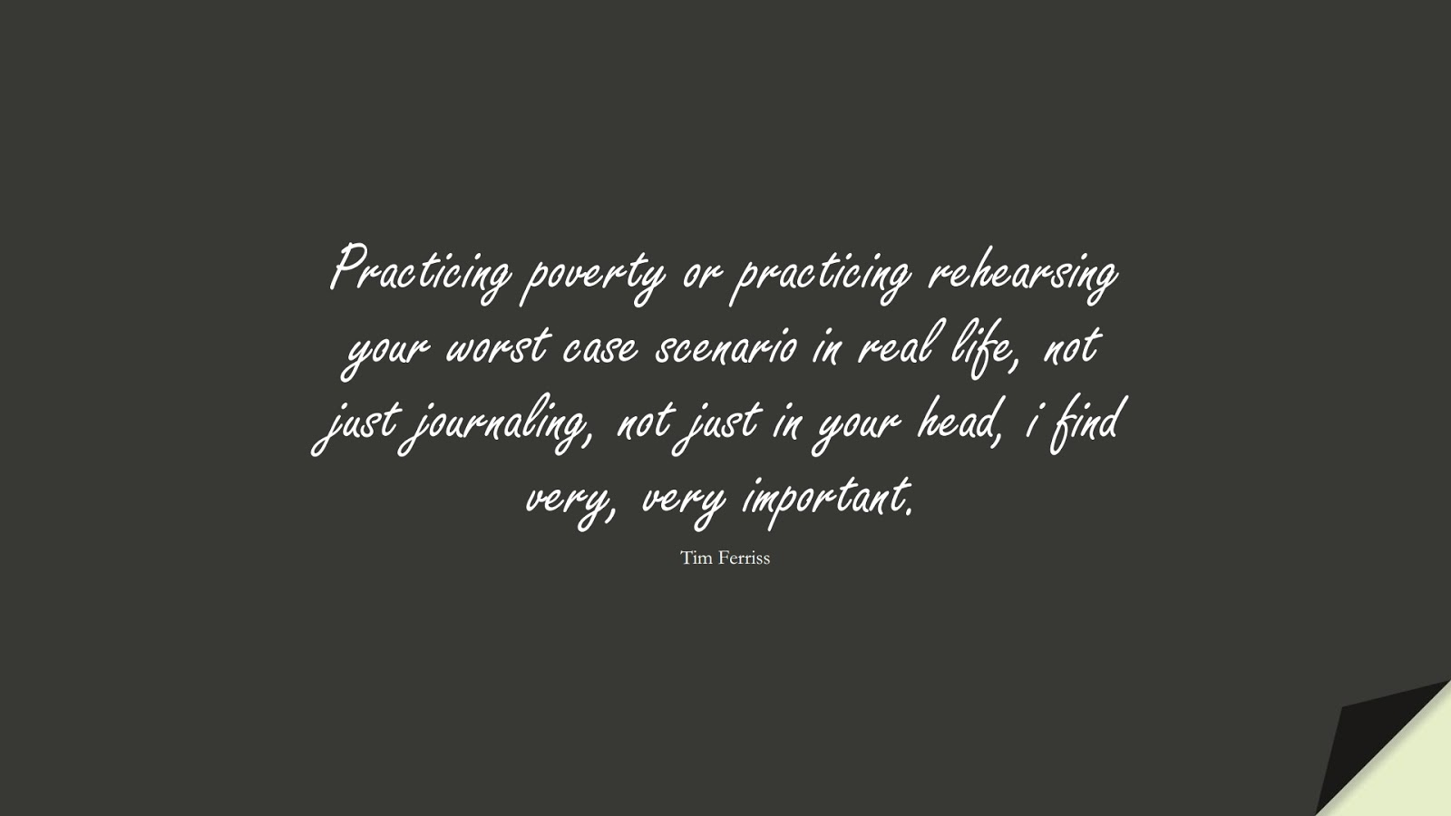 Practicing poverty or practicing rehearsing your worst case scenario in real life, not just journaling, not just in your head, i find very, very important. (Tim Ferriss);  #TimFerrissQuotes