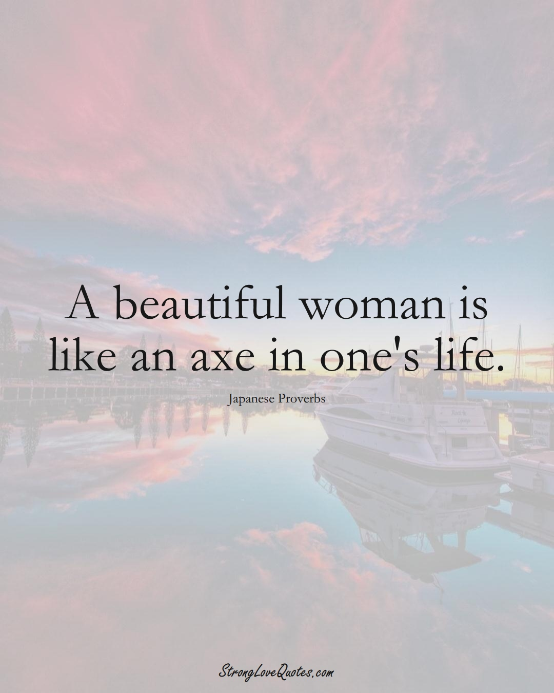 A beautiful woman is like an axe in one's life. (Japanese Sayings);  #AsianSayings