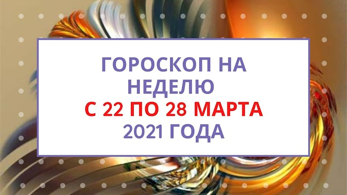 Гороскоп на неделю с 22 по 28 марта 2021 года