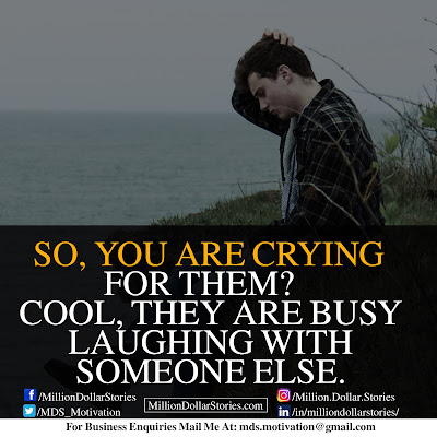 SO, YOU ARE CRYING FOR THEM? COOL, THEY ARE BUSY LAUGHING WITH SOMEONE ELSE.
