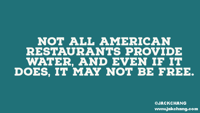 Not all American restaurants provide water, and even if it does, it may not be free.