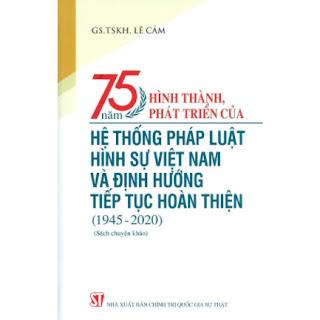 75 Năm Hình Thành, Phát Triển Của Hệ Thống Pháp Luật Hình Sự Việt Nam Và Định Hướng Tiếp Tục Hoàn Thiện (1945-2020) (Sách Chuyên Khảo) ebook PDF EPUB AWZ3 PRC MOBI