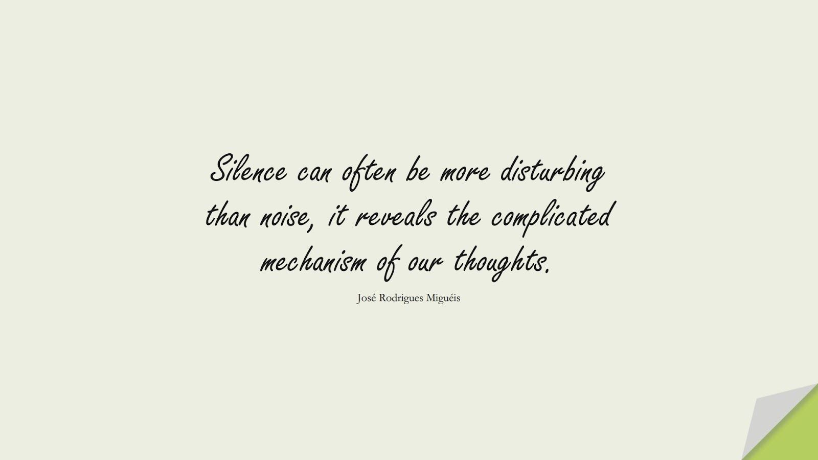 Silence can often be more disturbing than noise, it reveals the complicated mechanism of our thoughts. (José Rodrigues Miguéis);  #CalmQuotes
