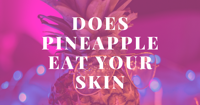 Does pineapple eat your skin