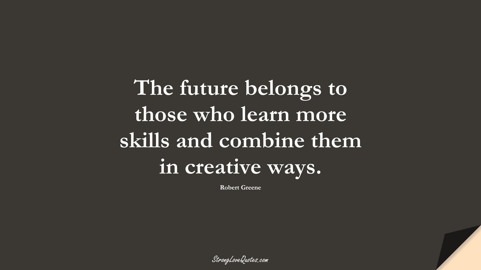 The future belongs to those who learn more skills and combine them in creative ways. (Robert Greene);  #LearningQuotes