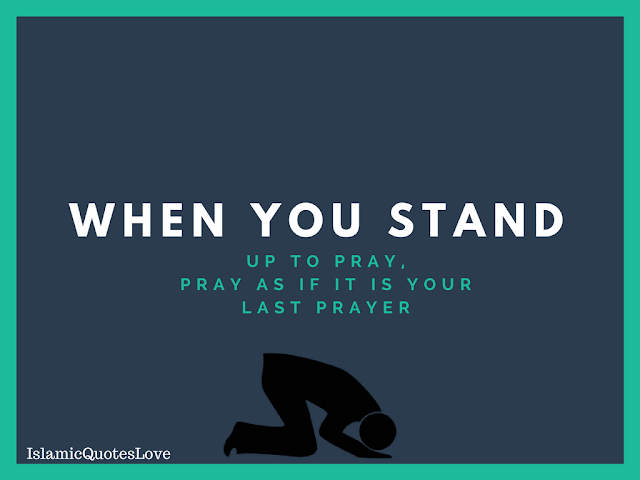 When you stand up to pray, Pray as if it is your last prayer.