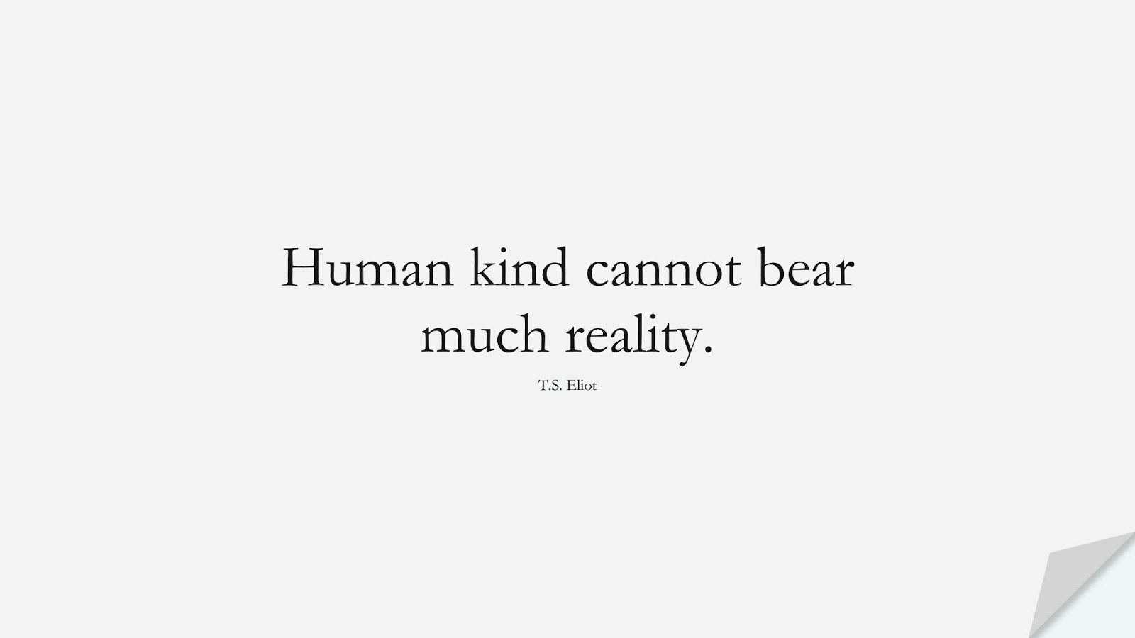 Human kind cannot bear much reality. (T.S. Eliot);  #HumanityQuotes