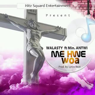 Walasty feat Min.Antwi – Me Hwe Woa (Prod by Lyrics Beat). Mp3 | BrytGh