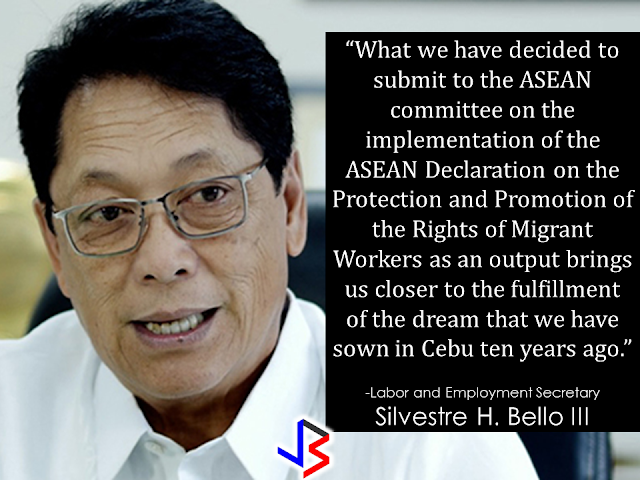 "The leaders of the  Association of Southeast Asian Nations is about to create rules for the protection of migrant workers which includes thousands of Overseas Filipino Workers (OFWs)  Senior labor officials attending the Association of Southeast Asian Nations (ASEAN) Labor Ministers' Retreat are preparing to finalize the draft instrument for the implementation of a Declaration to promote and protect migrant workers' rights made 10 years ago.    ""I have received word yesterday (Sunday) through a show of goodwill and a very open yet frank discussion, we have gained a significant stride on how to move the process forward to be able to meet the April 2017 deadline,"" Labor Secretary Silvestre Bello III said. Mr. Bello clarified that there are still unresolved issues among the labor ministers, specifically on including the term ""legally binding.""  Sec. Bello said that with some ASEAN member countries not yet ready to adopt the term, it was proposed that ""morally-binding"" be used instead.  The Declaration was signed on Jan. 13, 2007 during the 12th ASEAN Summit in Cebu City.  Sec. Bello urged his fellow ministers to keep a mindset that will help them complete their task of implementing the Declaration.   ""Out of mutual respect, we always agree by consensus and once a consensus is reached, we ethically bind ourselves to implement and agree on a set of commitments."" he said.   Mr. Bello said that the instrument that is ""meaningful to the everyday lives of ASEAN migrant workers."" should to contain provisions on the promotion and protection of migrant workers' rights including ""protection on working hours, exemption from the payment of terminal fees and recruitment fees"" among others.         On May 17, 2016, in Vientiane, Laos, nine labour ministers of the Association of SouthEast Asian Nations (ASEAN), assembled in this capital city of Lao People's Democratic Republic for their 24th biennial meeting, unanimously adopted the proposal of the Philippines to finalize by September 2016, at the earliest, or by April 2017, at the latest, the draft ASEAN instrument on the protection and promotion of the rights of migrant workers.  Nine years in the making since the issuance of the ASEAN's Cebu Declaration, negotiations on the instrument has been deadlocked on four principle issues—the legal nature of the document, whether it is to be binding or not binding, and on the inclusion of migrants' families and undocumented workers.  With this new development thousands of migrant workers will benefit from it. If this new rules will come into effect, the migrant workers will surely get peace of mind as well as the family back home.   Source: Business World Online RECOMMENDED:  BEFORE YOU GET MARRIED,BE AWARE OF THIS  ISRAEL TO HIRE HUNDREDS OF FILIPINOS FOR HOTEL JOBS  MALLS WITH OSSCO AND OTHER GOVERNMENT SERVICES  DOMESTIC ABUSE EXPOSED ON SOCIAL MEDIA  HSW IN KUWAIT: NO SALARY FOR 9 YEARS  DEATH COMPENSATION FOR SAUDI EXPATS  ON JAKATIA PAWA'S EXECUTION: ""WE DID EVERYTHING.."" -DFA  BELLO ASSURES DECISION ON MORATORIUM MAY COME OUT ANYTIME SOON  SEN. JOEL VILLANUEVA  SUPPORTS DEPLOYMENT BAN ON HSWS IN KUWAIT  AT LEAST 71 OFWS ON DEATH ROW ABROAD  DEPLOYMENT MORATORIUM, NOW! -OFW GROUPS  BE CAREFUL HOW YOU TREAT YOUR HSWS  PRESIDENT DUTERTE WILL VISIT UAE AND KSA, HERE'S WHY  MANPOWER AGENCIES AND RECRUITMENT COMPANIES TO BE HIT DIRECTLY BY HSW DEPLOYMENT MORATORIUM IN KUWAIT  UAE TO START IMPLEMENTING 5%VAT STARTING 2018  REMEMBER THIS 7 THINGS IF YOU ARE APPLYING FOR HOUSEKEEPING JOB IN JAPAN  KENYA , THE LEAST TOXIC COUNTRY IN THE WORLD; SAUDI ARABIA, MOST TOXIC  ""JUNIOR CITIZEN ""  BILL TO BENEFIT POOR FAMILIES"