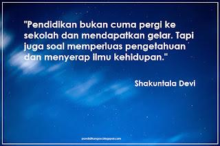 Pendidikan bukan cuma pergi ke sekolah dan mendapatkan gelar. Tapi juga soal memperluas pengetahuan dan menyerap ilmu kehidupan. (Shakuntala Devi)