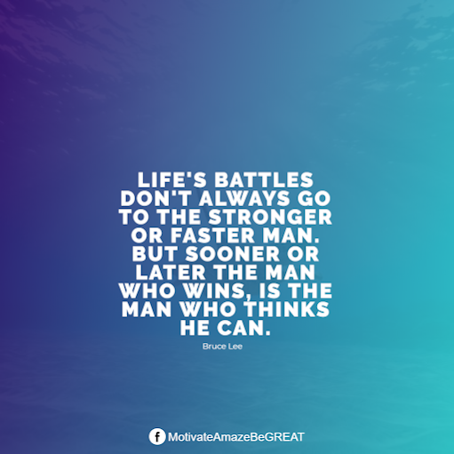 "Inspirational Quotes About Life And Struggles: ""Life's battles don't always go to the stronger or faster man. But sooner or later the man who wins, is the man who thinks he can."" - Bruce Lee"