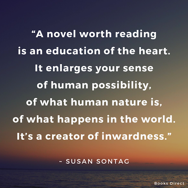 """""""A novel worth reading is an education of the heart. It enlarges your sense of human possibility, of what human nature is, of what happens in the world. It's a creator of inwardness.""""  ~ Susan Sontag"""