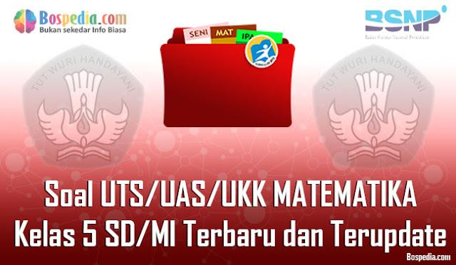 Soal UTS/UAS/UKK MATEMATIKA Kelas 5 SD/MI Terbaru dan Terupdate