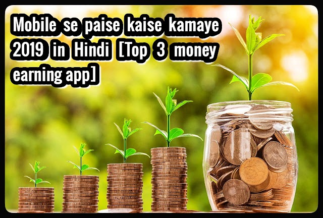 Mobile se paise kaise kamaye 2019 in Hindi [Top 3 money earning app]
