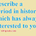 Cue card-10|Describe a period in history which has always interested to you