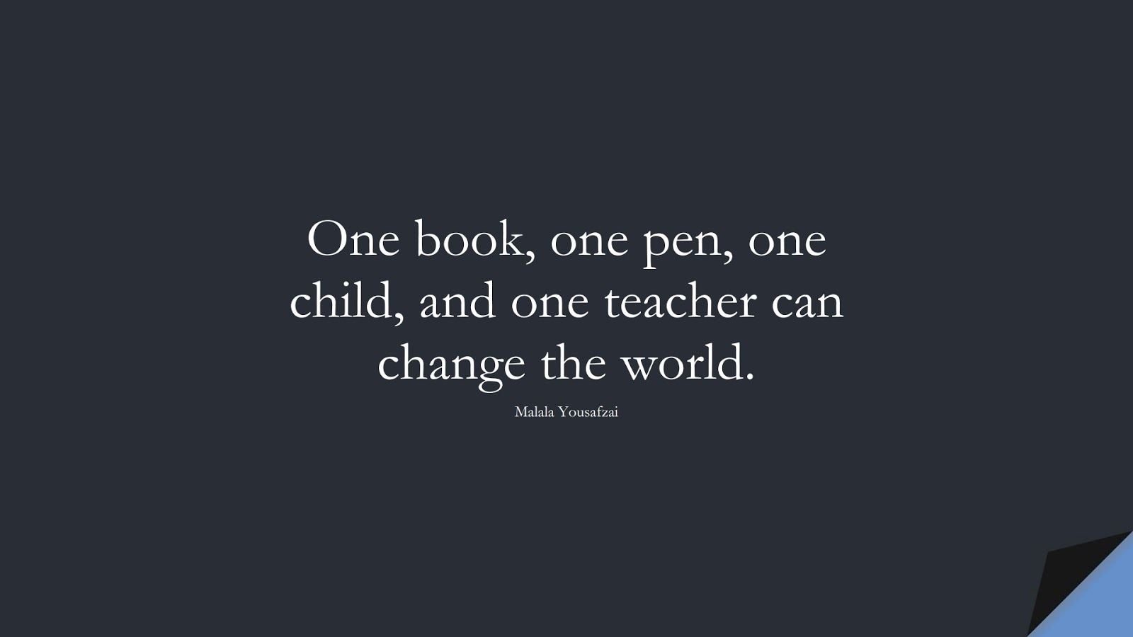 One book, one pen, one child, and one teacher can change the world. (Malala Yousafzai);  #HumanityQuotes