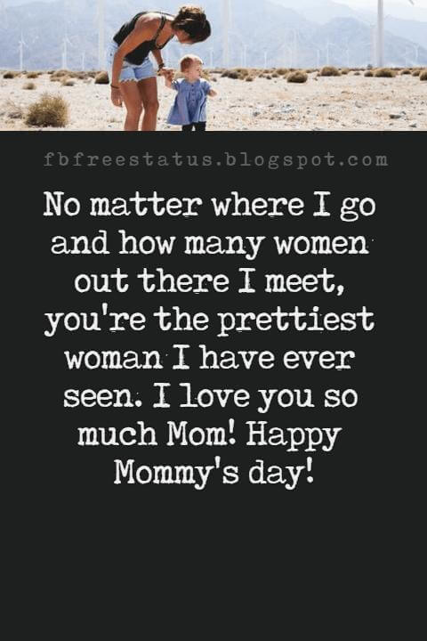 happy mothers day card messages, No matter where I go and how many women out there I meet, you're the prettiest woman I have ever seen. I love you so much Mom! Happy Mommy's day!