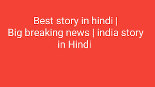 Big breaking news | india story  in Hindi