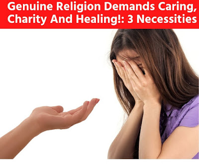 Genuine Religion Demands Caring, Charity And Healing!: 3 Necessities